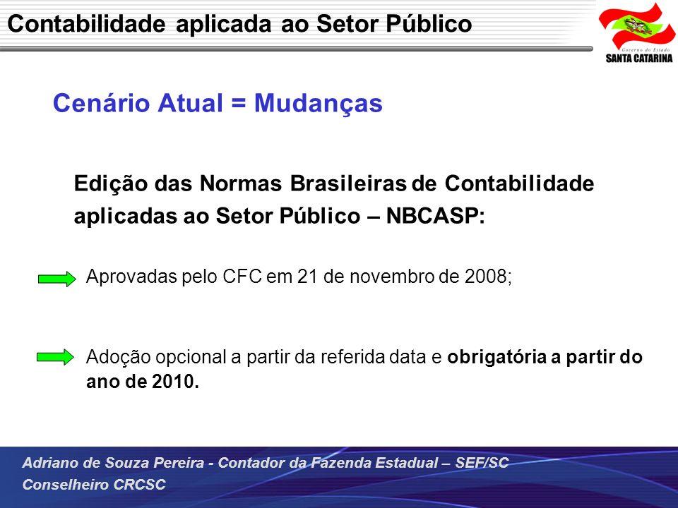 Adriano de Souza Pereira - Contador da Fazenda Estadual – SEF/SC Conselheiro CRCSC Cenário Atual = Mudanças Edição das Normas Brasileiras de Contabili