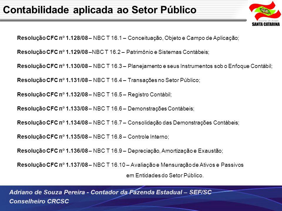 Adriano de Souza Pereira - Contador da Fazenda Estadual – SEF/SC Conselheiro CRCSC Resolução CFC nº 1.128/08 – NBC T 16.1 – Conceituação, Objeto e Cam