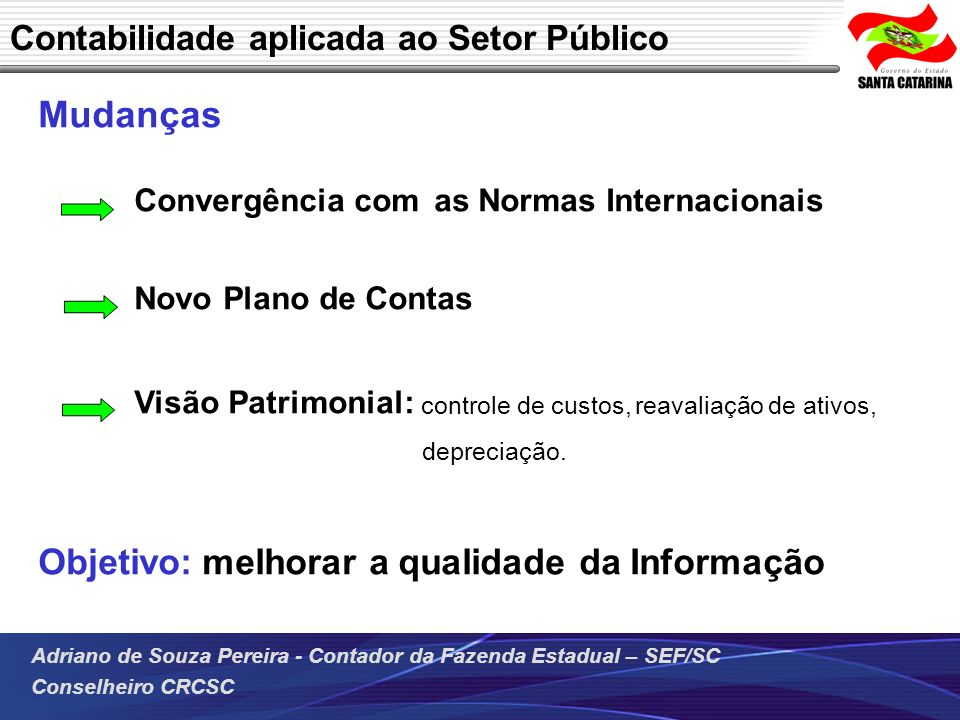 Adriano de Souza Pereira - Contador da Fazenda Estadual – SEF/SC Conselheiro CRCSC Mudanças Convergência com as Normas Internacionais Novo Plano de Co