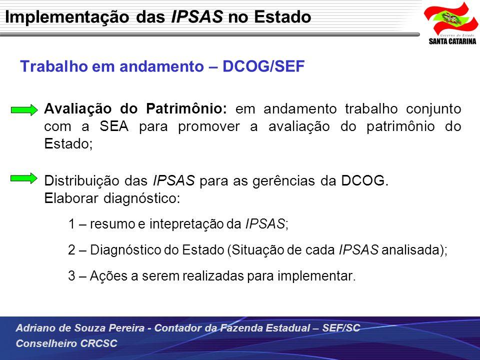 Adriano de Souza Pereira - Contador da Fazenda Estadual – SEF/SC Conselheiro CRCSC Implementação das IPSAS no Estado Trabalho em andamento – DCOG/SEF