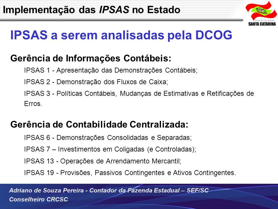 Adriano de Souza Pereira - Contador da Fazenda Estadual – SEF/SC Conselheiro CRCSC Implementação das IPSAS no Estado IPSAS a serem analisadas pela DCO