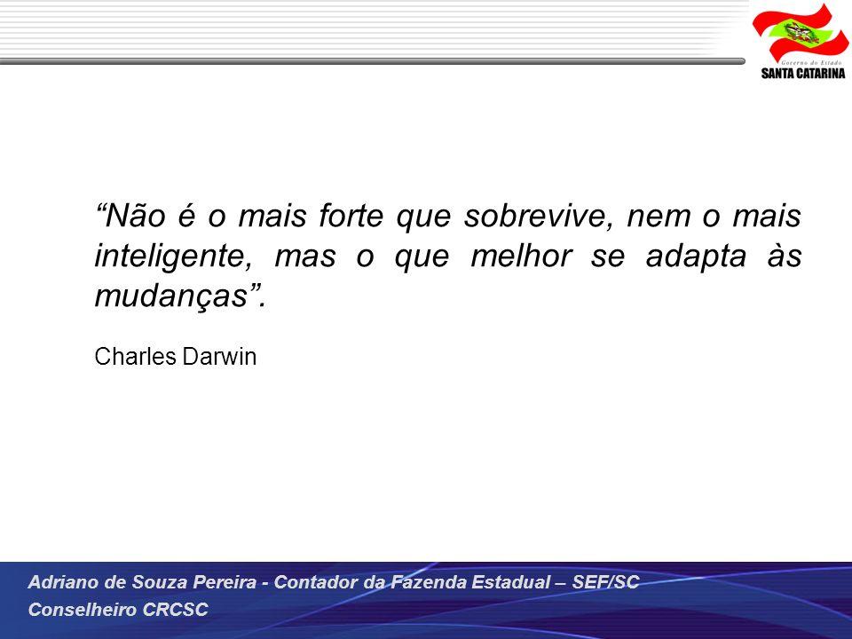 Adriano de Souza Pereira - Contador da Fazenda Estadual – SEF/SC Conselheiro CRCSC Não é o mais forte que sobrevive, nem o mais inteligente, mas o que