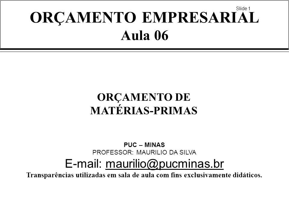 Slide 1 ORÇAMENTO EMPRESARIAL Aula 06 ORÇAMENTO DE MATÉRIAS-PRIMAS PUC – MINAS PROFESSOR: MAURILIO DA SILVA E-mail: maurilio@pucminas.brmaurilio@pucminas.br Transparências utilizadas em sala de aula com fins exclusivamente didáticos.