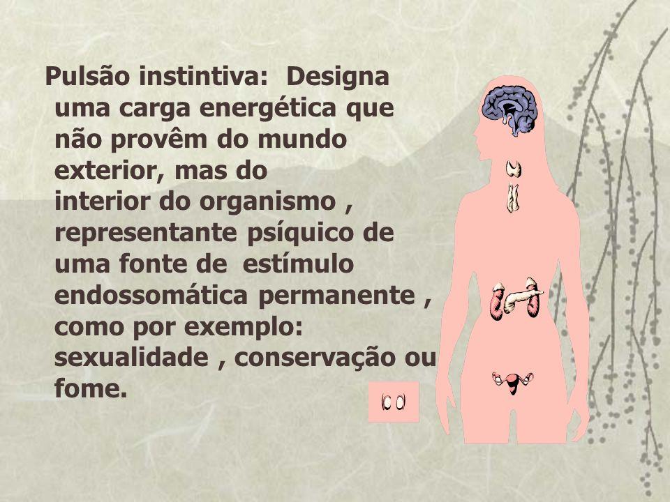 Pulsão instintiva: Designa uma carga energética que não provêm do mundo exterior, mas do interior do organismo, representante psíquico de uma fonte de