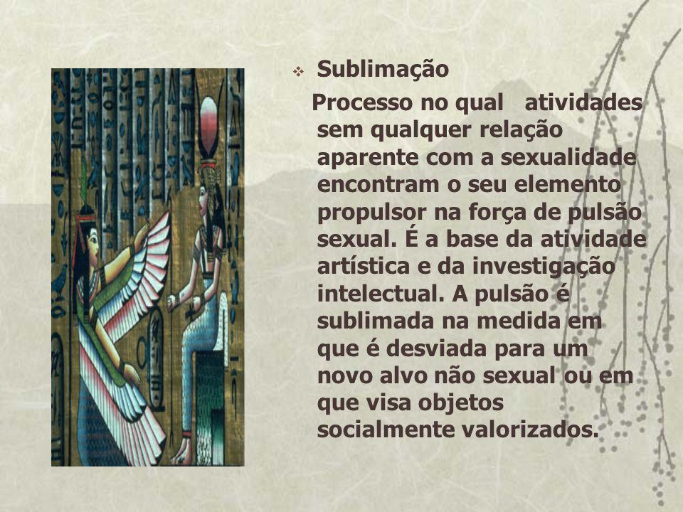 Sublimação Processo no qual atividades sem qualquer relação aparente com a sexualidade encontram o seu elemento propulsor na força de pulsão sexual. É