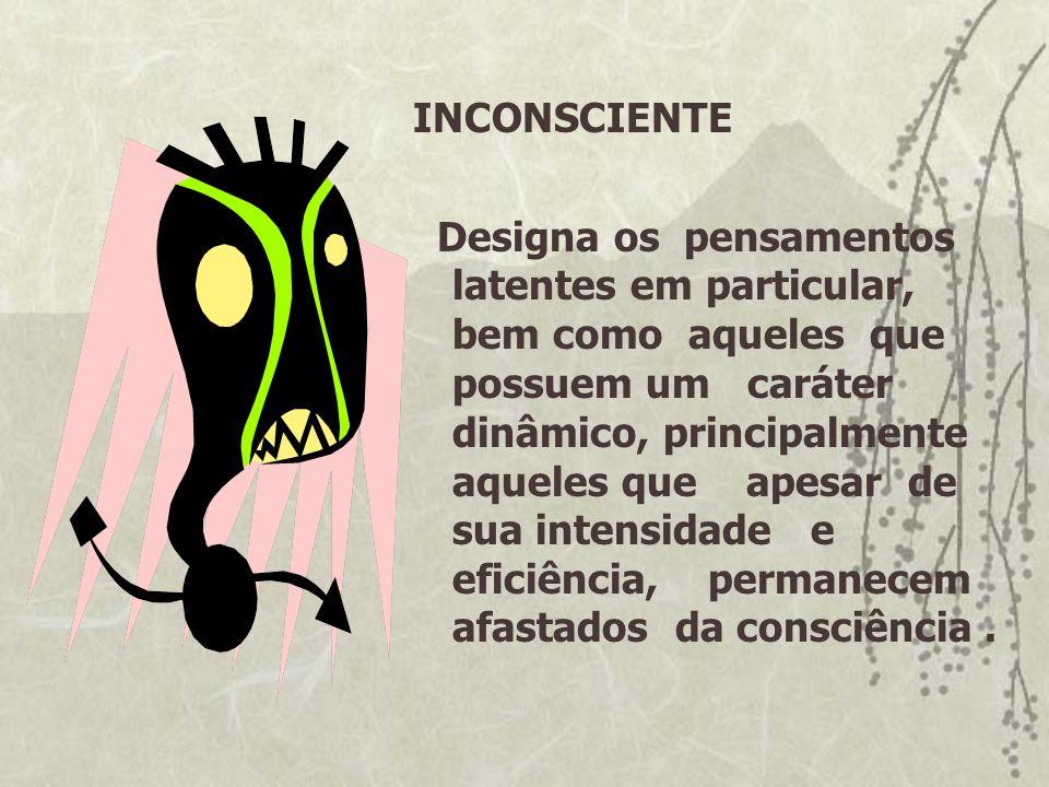 INCONSCIENTE Designa os pensamentos latentes em particular, bem como aqueles que possuem um caráter dinâmico, principalmente aqueles que apesar de sua