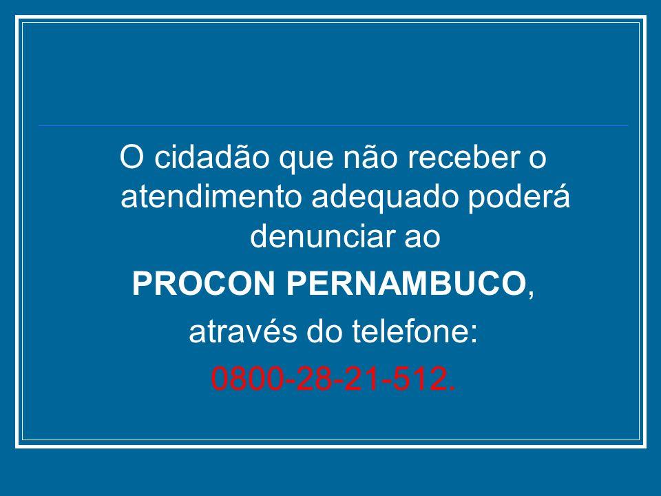 O cidadão que não receber o atendimento adequado poderá denunciar ao PROCON PERNAMBUCO, através do telefone: 0800-28-21-512.