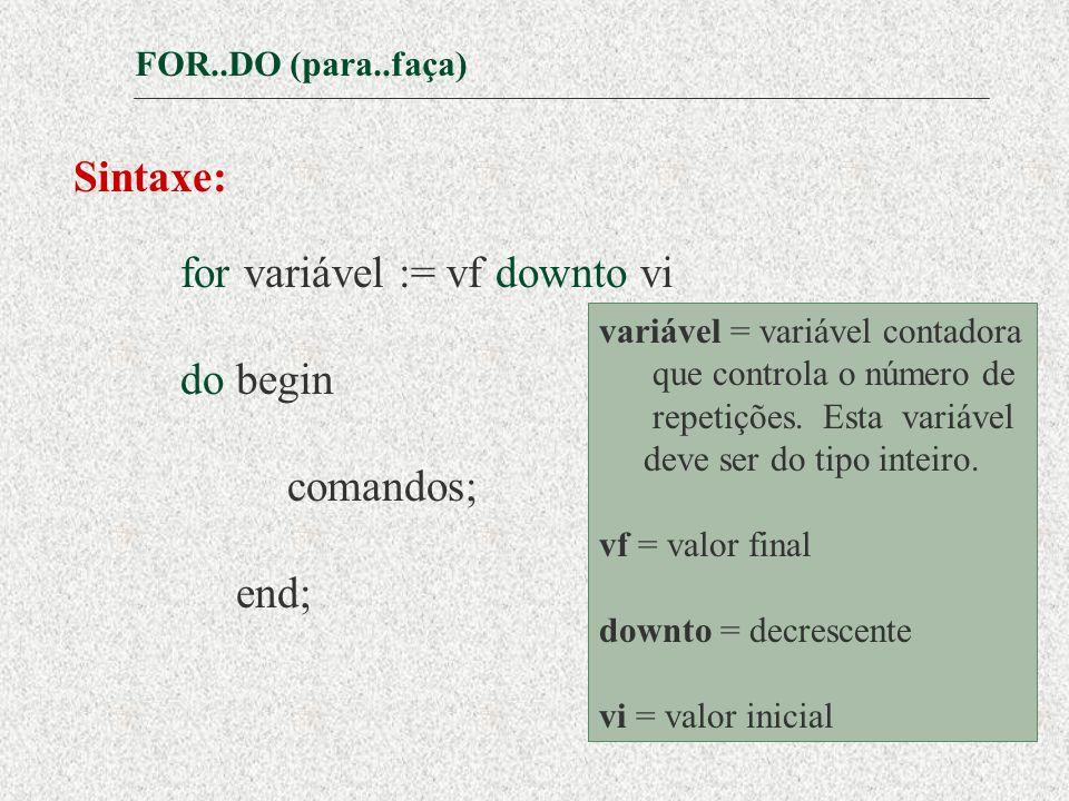 FOR..DO (para..faça) Sintaxe: for variável := vf downto vi do begin comandos; end; variável = variável contadora que controla o número de repetições.