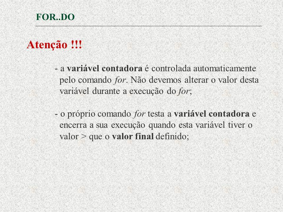 FOR..DO Atenção !!.- a variável contadora é controlada automaticamente pelo comando for.