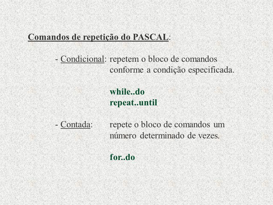 Comandos de repetição do PASCAL: - Condicional:repetem o bloco de comandos conforme a condição especificada.