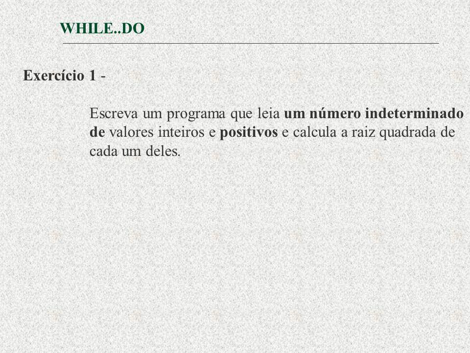 WHILE..DO Exercício 1 - Escreva um programa que leia um número indeterminado de valores inteiros e positivos e calcula a raiz quadrada de cada um deles.