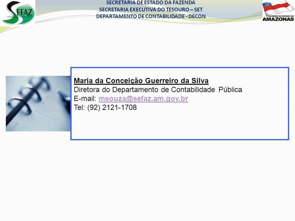 Maria da Conceição Guerreiro da Silva Diretora do Departamento de Contabilidade Pública E-mail: msouza@sefaz.am.gov.brmsouza@sefaz.am.gov.br Tel: (92) 2121-1708 SECRETARIA DE ESTADO DA FAZENDA SECRETARIA EXECUTIVA DO TESOURO – SET DEPARTAMENTO DE CONTABILIDADE - DECON