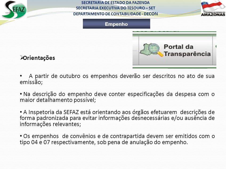 SECRETARIA DE ESTADO DA FAZENDA SECRETARIA EXECUTIVA DO TESOURO – SET DEPARTAMENTO DE CONTABILIDADE - DE CON Empenho Orientações A partir de outubro os empenhos deverão ser descritos no ato de sua emissão; Na descrição do empenho deve conter especificações da despesa com o maior detalhamento possível; A Inspetoria da SEFAZ está orientando aos órgãos efetuarem descrições de forma padronizada para evitar informações desnecessárias e/ou ausência de informações relevantes; Os empenhos de convênios e de contrapartida devem ser emitidos com o tipo 04 e 07 respectivamente, sob pena de anulação do empenho.