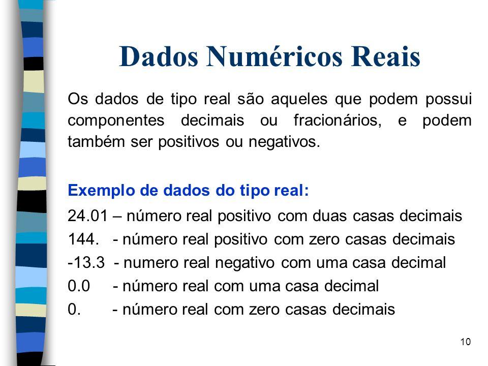 10 Dados Numéricos Reais Os dados de tipo real são aqueles que podem possui componentes decimais ou fracionários, e podem também ser positivos ou nega