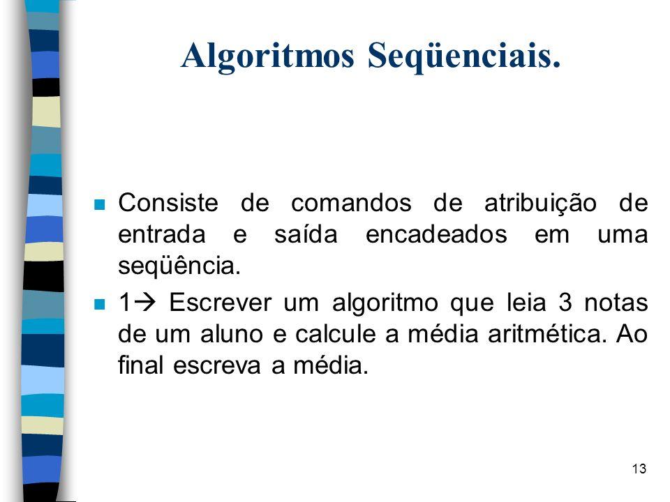 13 Algoritmos Seqüenciais. n Consiste de comandos de atribuição de entrada e saída encadeados em uma seqüência. n 1 Escrever um algoritmo que leia 3 n