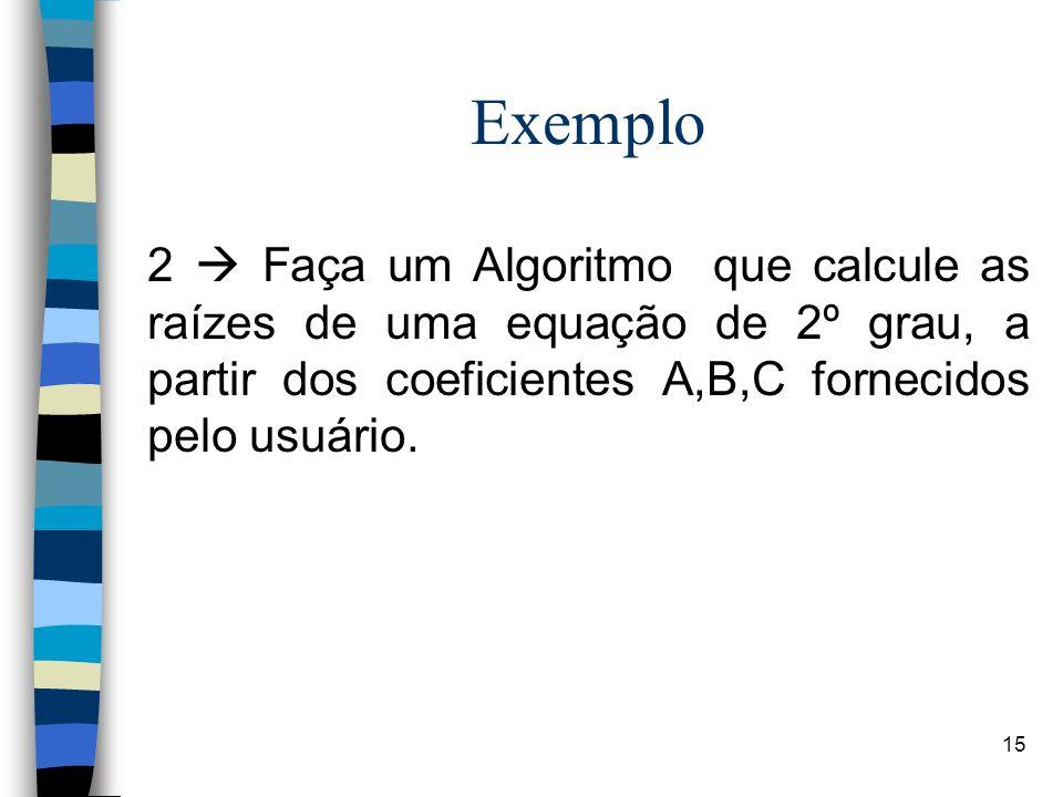 15 Exemplo 2 Faça um Algoritmo que calcule as raízes de uma equação de 2º grau, a partir dos coeficientes A,B,C fornecidos pelo usuário.