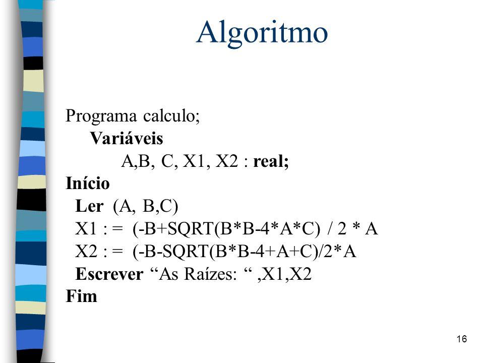 16 Algoritmo Programa calculo; Variáveis A,B, C, X1, X2 : real; Início Ler (A, B,C) X1 : = (-B+SQRT(B*B-4*A*C) / 2 * A X2 : = (-B-SQRT(B*B-4+A+C)/2*A