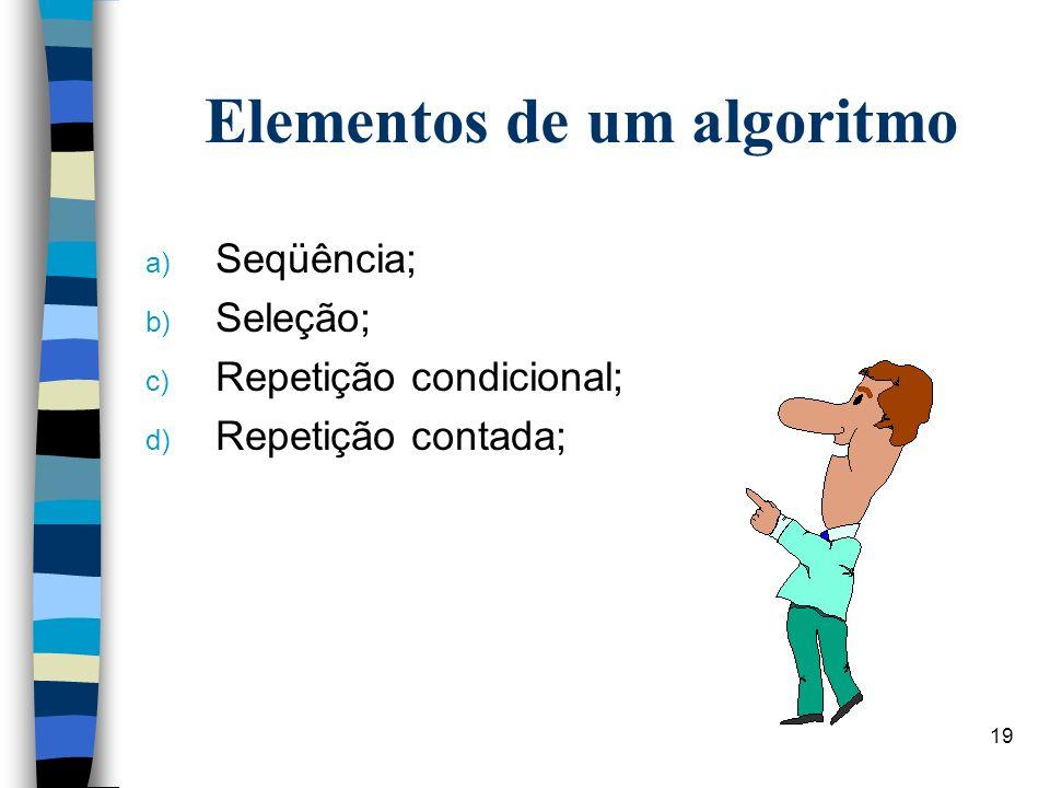19 Elementos de um algoritmo a) Seqüência; b) Seleção; c) Repetição condicional; d) Repetição contada;