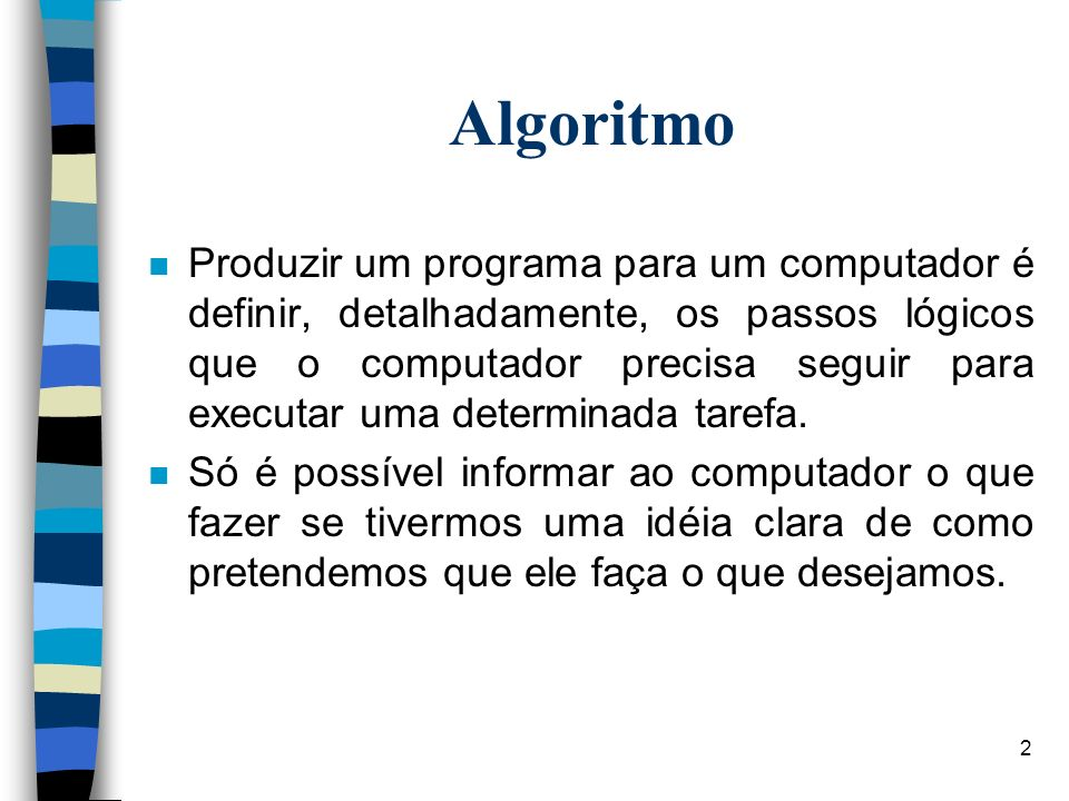 2 Algoritmo n Produzir um programa para um computador é definir, detalhadamente, os passos lógicos que o computador precisa seguir para executar uma d