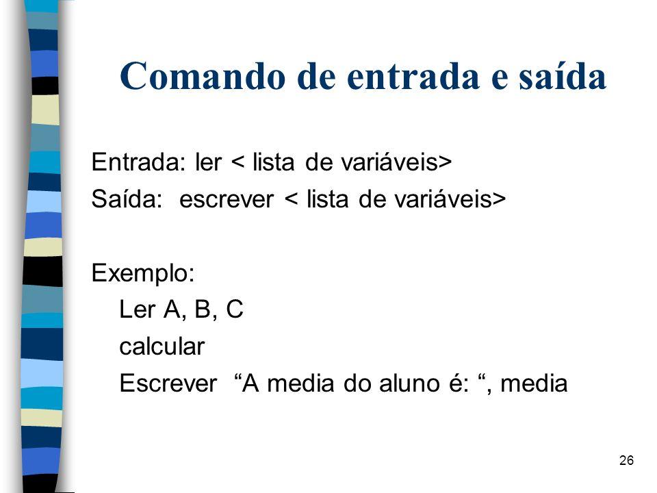 26 Comando de entrada e saída Entrada: ler Saída: escrever Exemplo: Ler A, B, C calcular Escrever A media do aluno é:, media