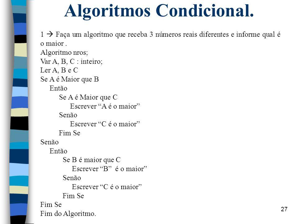 27 Algoritmos Condicional. 1 Faça um algoritmo que receba 3 números reais diferentes e informe qual é o maior. Algoritmo nros; Var A, B, C : inteiro;