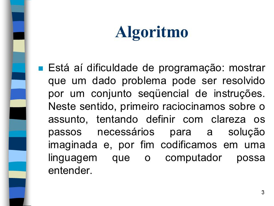 3 Algoritmo n Está aí dificuldade de programação: mostrar que um dado problema pode ser resolvido por um conjunto seqüencial de instruções. Neste sent