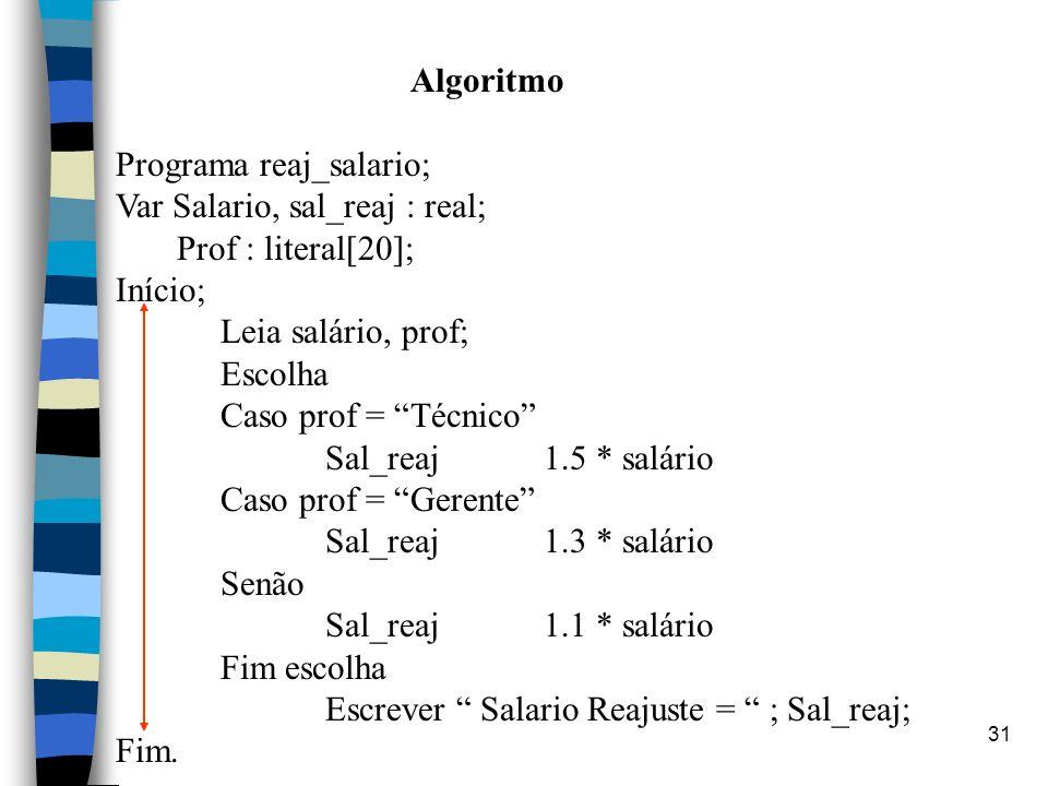 31 Algoritmo Programa reaj_salario; Var Salario, sal_reaj : real; Prof : literal[20]; Início; Leia salário, prof; Escolha Caso prof = Técnico Sal_reaj