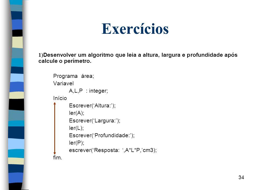 34 Exercícios 1) Desenvolver um algoritmo que leia a altura, largura e profundidade após calcule o perímetro. Programa área; Variavel A,L,P : integer;