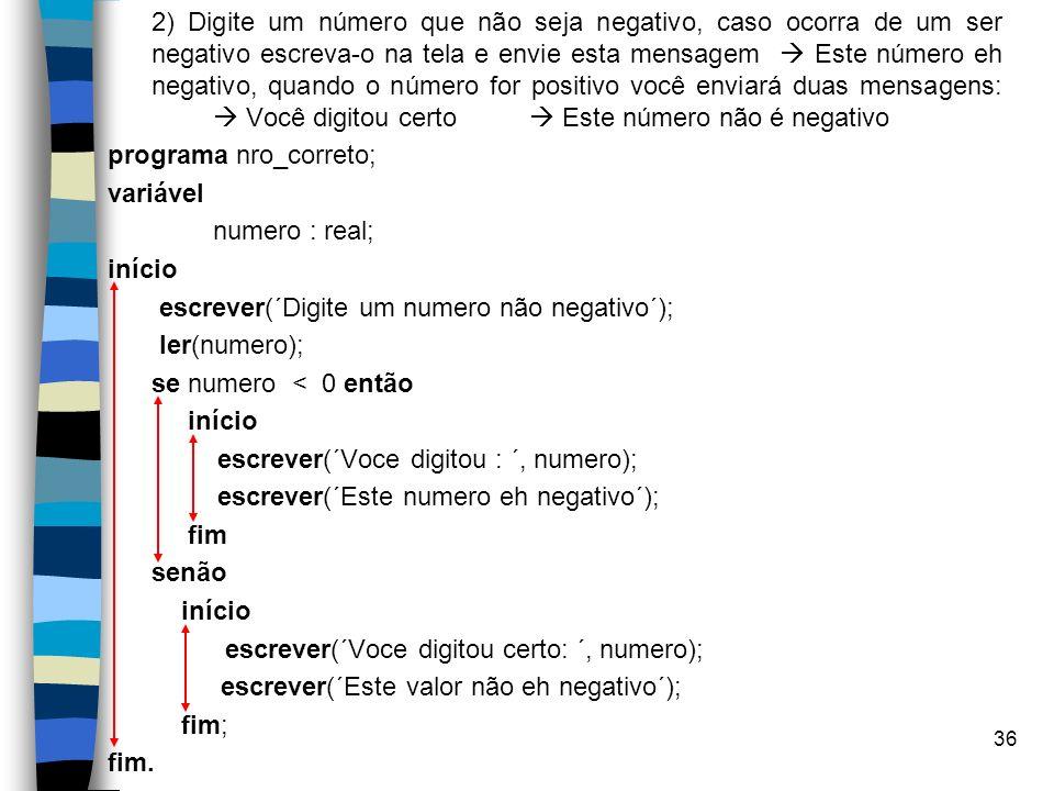 36 2) Digite um número que não seja negativo, caso ocorra de um ser negativo escreva-o na tela e envie esta mensagem Este número eh negativo, quando o