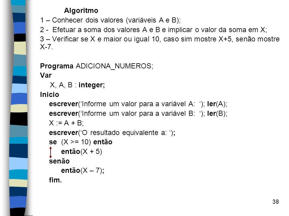 38 Algoritmo 1 – Conhecer dois valores (variáveis A e B); 2 - Efetuar a soma dos valores A e B e implicar o valor da soma em X; 3 – Verificar se X e m