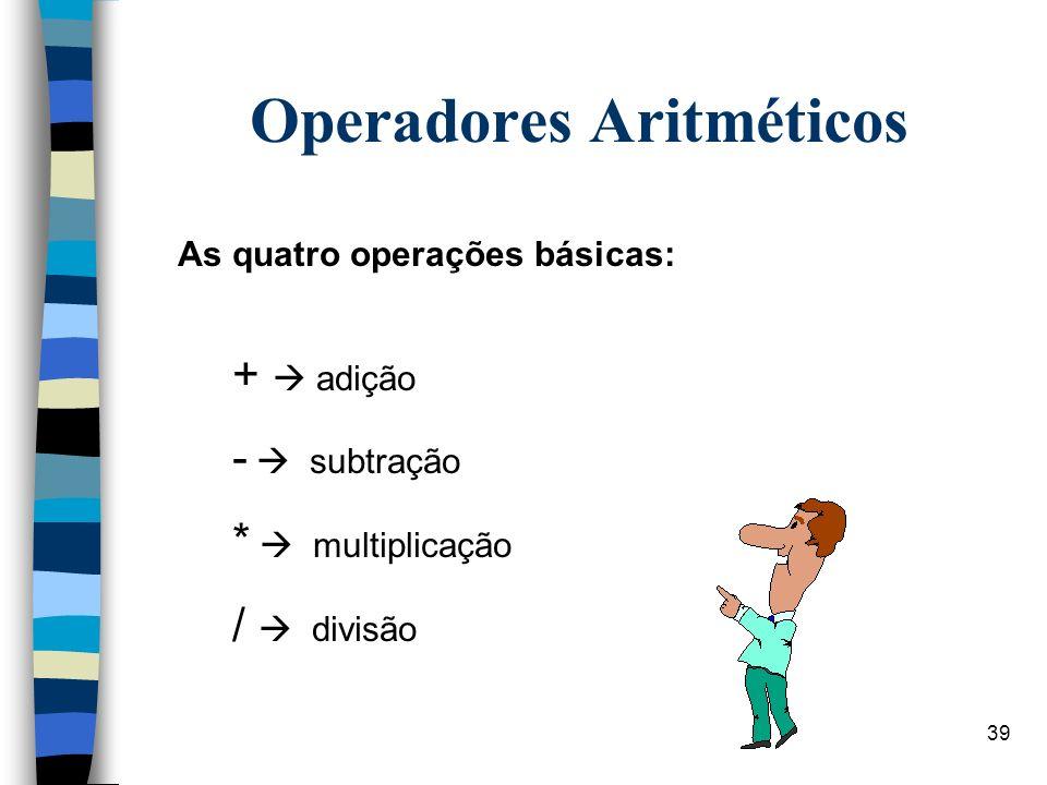 39 Operadores Aritméticos As quatro operações básicas: + adição - subtração * multiplicação / divisão