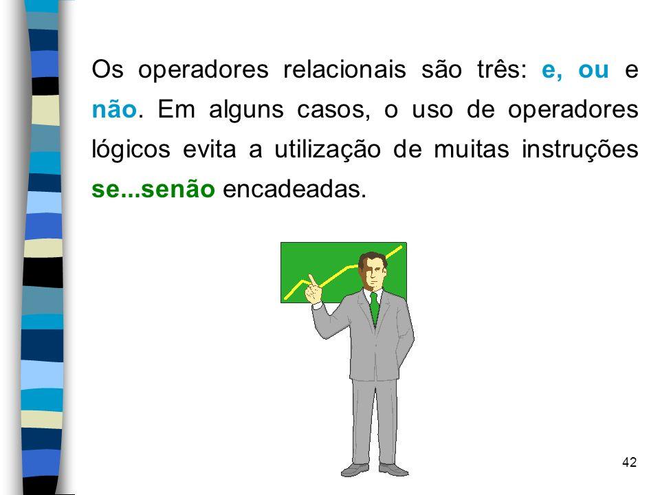 42 Os operadores relacionais são três: e, ou e não. Em alguns casos, o uso de operadores lógicos evita a utilização de muitas instruções se...senão en