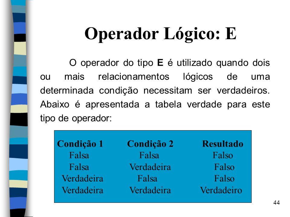 44 Operador Lógico: E O operador do tipo E é utilizado quando dois ou mais relacionamentos lógicos de uma determinada condição necessitam ser verdadei