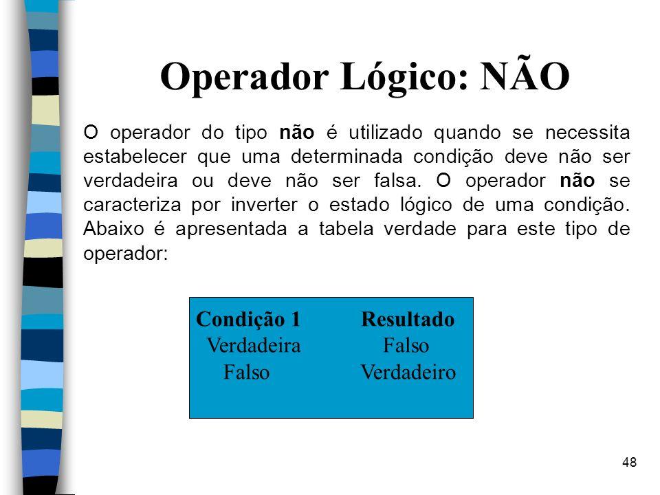 48 Operador Lógico: NÃO O operador do tipo não é utilizado quando se necessita estabelecer que uma determinada condição deve não ser verdadeira ou dev