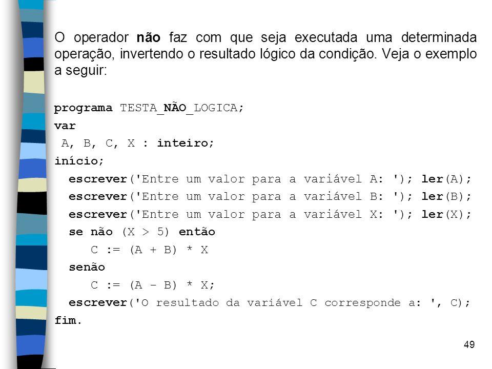 49 O operador não faz com que seja executada uma determinada operação, invertendo o resultado lógico da condição. Veja o exemplo a seguir: programa TE