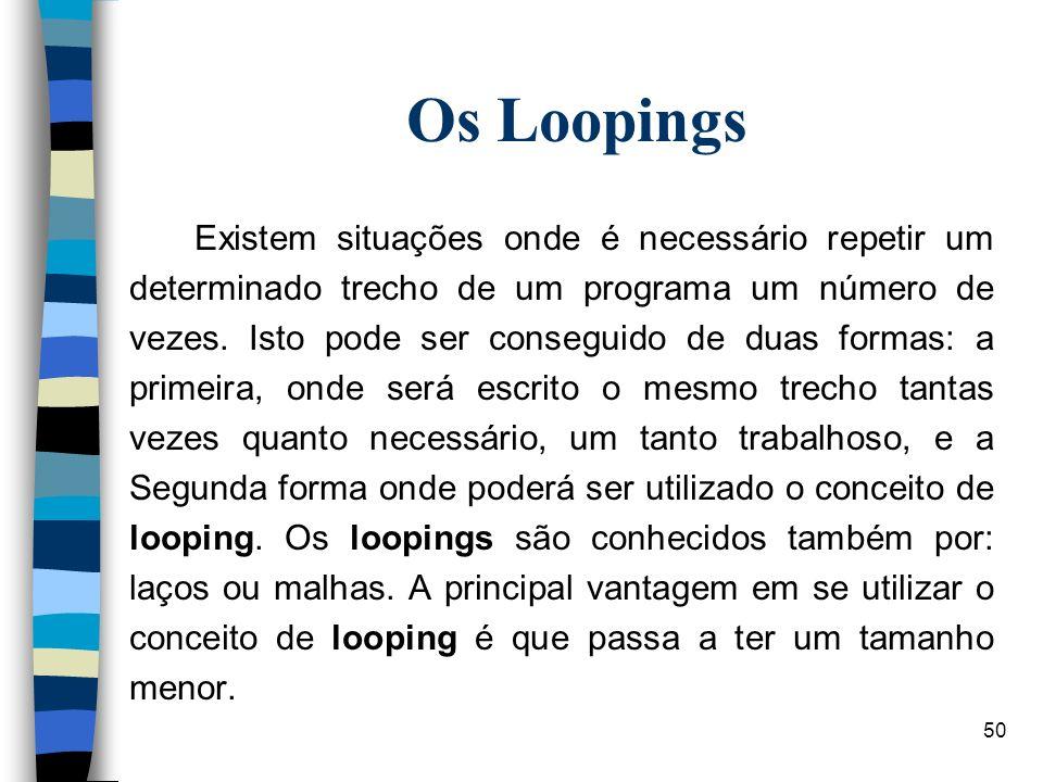 50 Os Loopings Existem situações onde é necessário repetir um determinado trecho de um programa um número de vezes. Isto pode ser conseguido de duas f