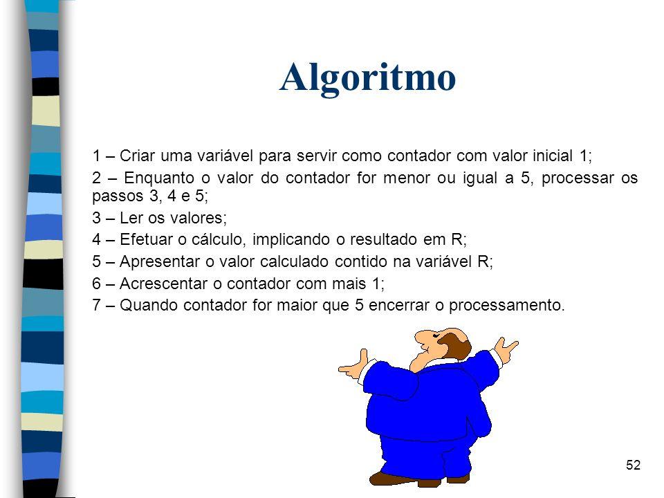 52 Algoritmo 1 – Criar uma variável para servir como contador com valor inicial 1; 2 – Enquanto o valor do contador for menor ou igual a 5, processar