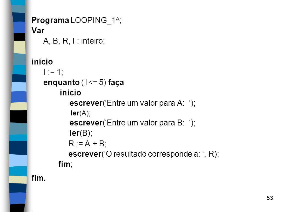 53 Programa LOOPING_1 A ; Var A, B, R, I : inteiro; início I := 1; enquanto ( I<= 5) faça início escrever(Entre um valor para A: ); ler(A); escrever(E
