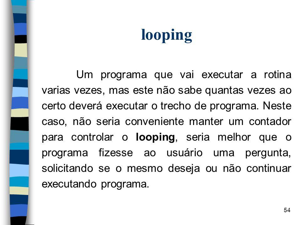 54 looping Um programa que vai executar a rotina varias vezes, mas este não sabe quantas vezes ao certo deverá executar o trecho de programa. Neste ca