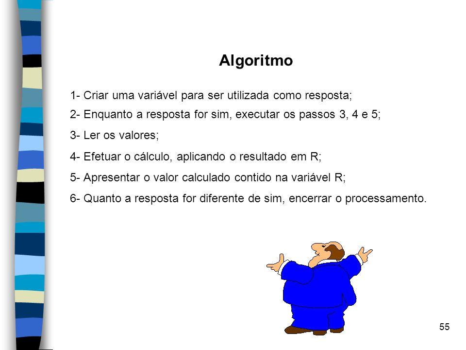 55 Algoritmo 1- Criar uma variável para ser utilizada como resposta; 2- Enquanto a resposta for sim, executar os passos 3, 4 e 5; 3- Ler os valores; 4
