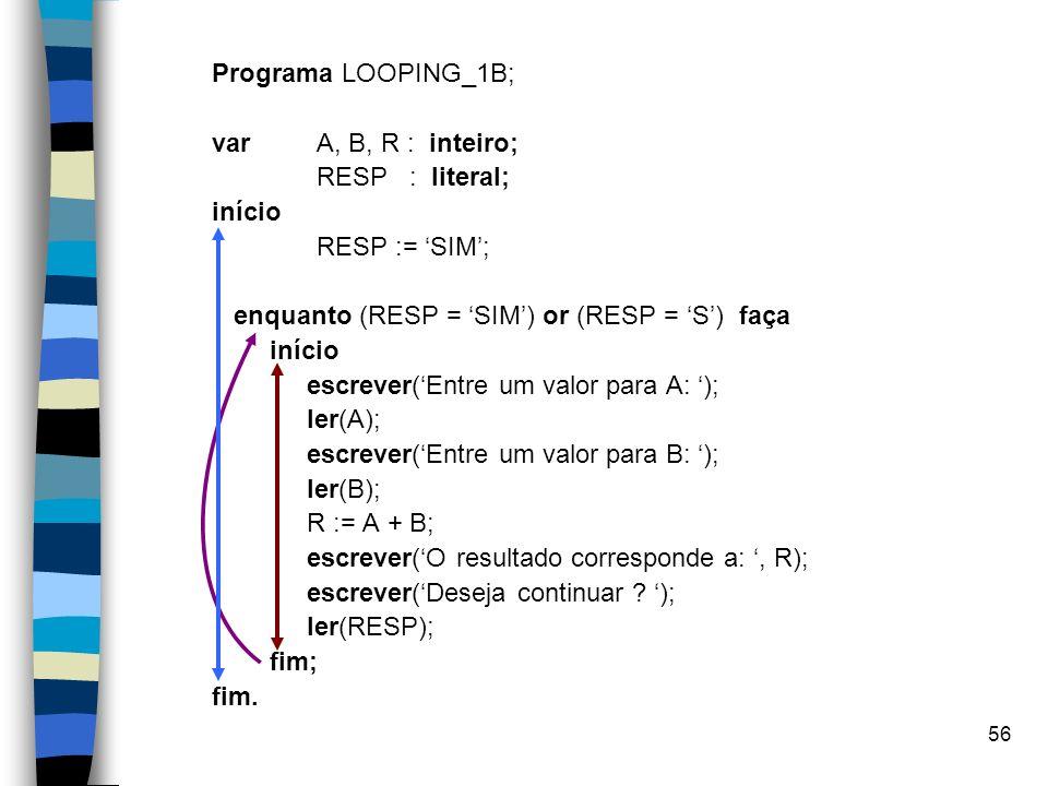 56 Programa LOOPING_1B; varA, B, R : inteiro; RESP : literal; início RESP := SIM; enquanto (RESP = SIM) or (RESP = S) faça início escrever(Entre um va