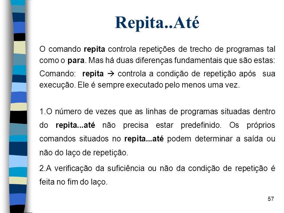 57 Repita..Até O comando repita controla repetições de trecho de programas tal como o para. Mas há duas diferenças fundamentais que são estas: Comando