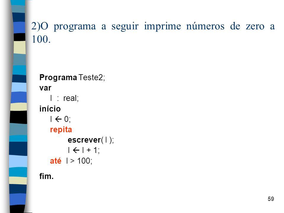 59 2)O programa a seguir imprime números de zero a 100. Programa Teste2; var I : real; início I 0; repita escrever( I ); I I + 1; até I > 100; fim.