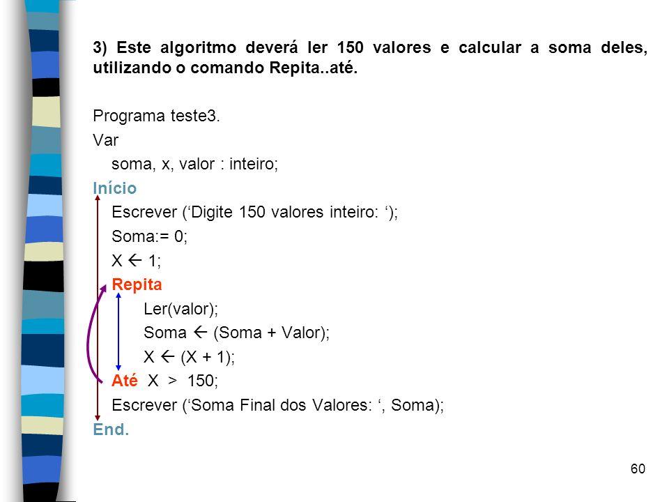 60 3) Este algoritmo deverá ler 150 valores e calcular a soma deles, utilizando o comando Repita..até. Programa teste3. Var soma, x, valor : inteiro;