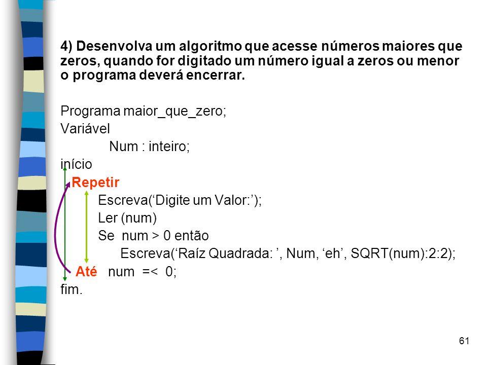 61 4) Desenvolva um algoritmo que acesse números maiores que zeros, quando for digitado um número igual a zeros ou menor o programa deverá encerrar. P