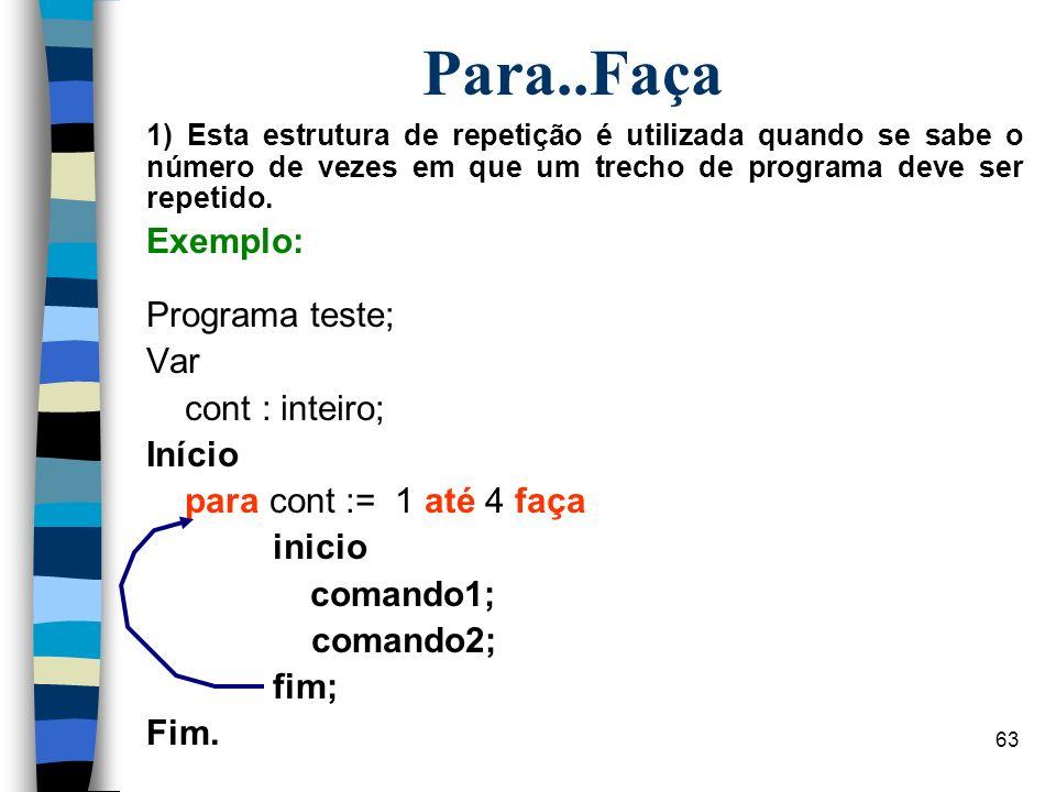 63 Para..Faça 1) Esta estrutura de repetição é utilizada quando se sabe o número de vezes em que um trecho de programa deve ser repetido. Exemplo: Pro