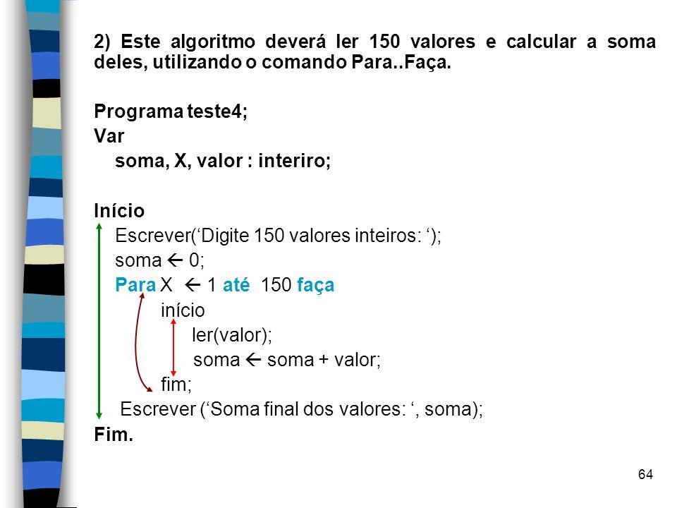 64 2) Este algoritmo deverá ler 150 valores e calcular a soma deles, utilizando o comando Para..Faça. Programa teste4; Var soma, X, valor : interiro;