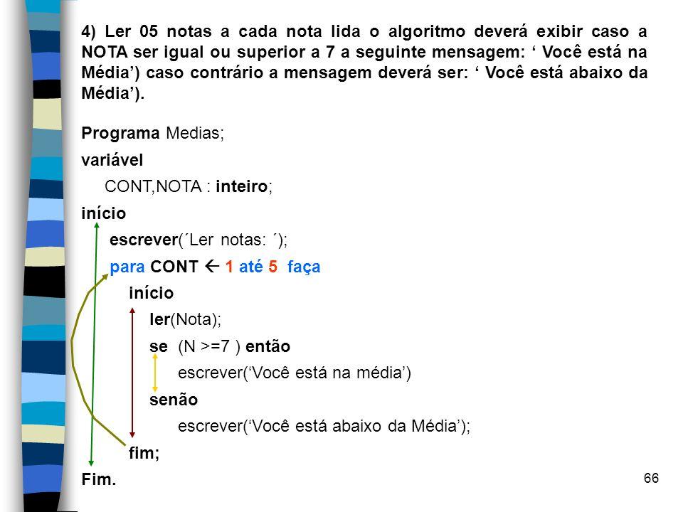 66 4) Ler 05 notas a cada nota lida o algoritmo deverá exibir caso a NOTA ser igual ou superior a 7 a seguinte mensagem: Você está na Média) caso cont