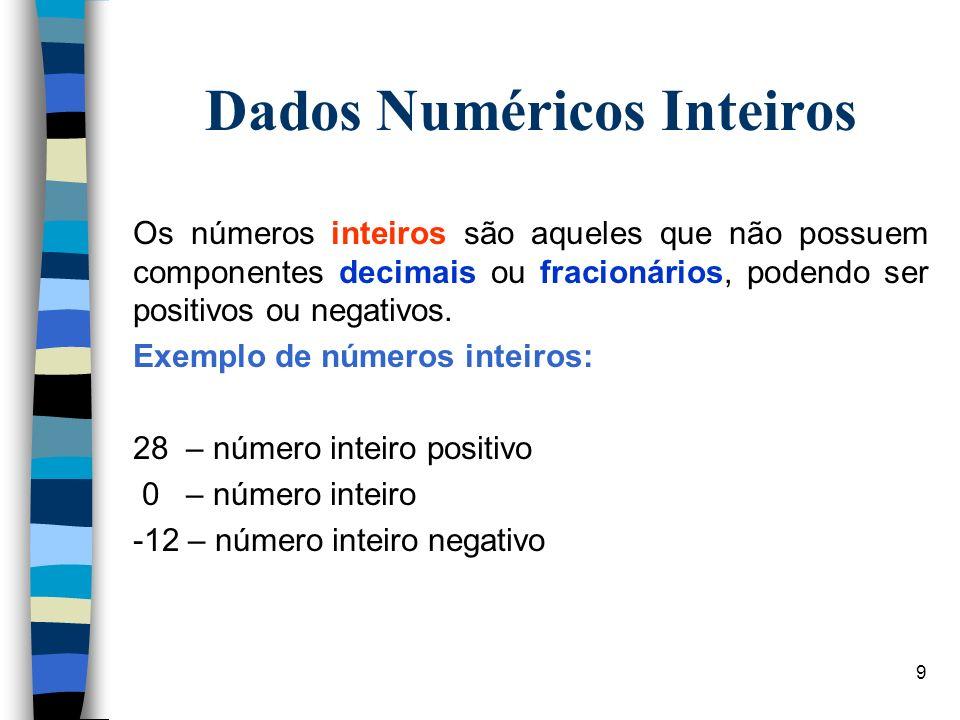 9 Dados Numéricos Inteiros Os números inteiros são aqueles que não possuem componentes decimais ou fracionários, podendo ser positivos ou negativos. E