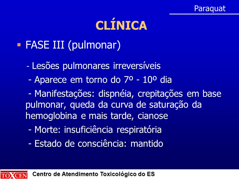 Centro de Atendimento Toxicológico do ES CLÍNICA FASE III (pulmonar) - Lesões pulmonares irreversíveis - Aparece em torno do 7º - 10º dia - Manifestações: dispnéia, crepitações em base pulmonar, queda da curva de saturação da hemoglobina e mais tarde, cianose - Morte: insuficiência respiratória - Estado de consciência: mantido Paraquat